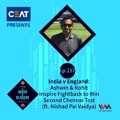 Ep. 157: India v England: Ashwin & Rohit Inspire Fightback to Win Second Chennai Test (ft. Nishad Pai Vaidya)