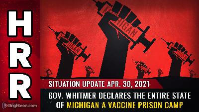 Situation Update, April 30th, 2021: Gov. Whitmer declares the entire state of Michigan a VACCINE PRISON CAMP
