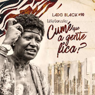 Lado Black #90 • Lélia Gonzalez - Cumé que a gente fica?