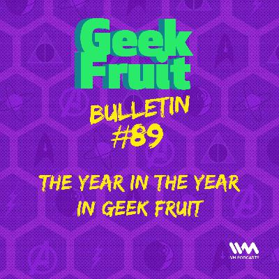 Ep. 295: Bulletin #89: The Year in the Year in Geek Fruit