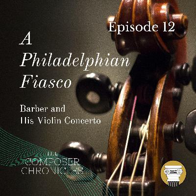 Ep. 12: A Philadelphian Fiasco - Barber and His Violin Concerto