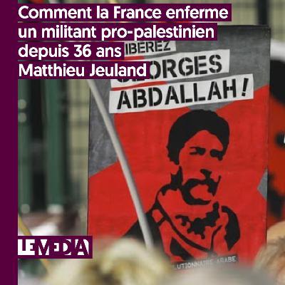 Entractu | Comment la France enferme un militant pro-palestinien depuis 36 ans | Matthieu Jeuland