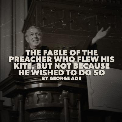 The Fable of the Preacher Who Flew His Kite, But Not Because He Wished to Do So by George Ade