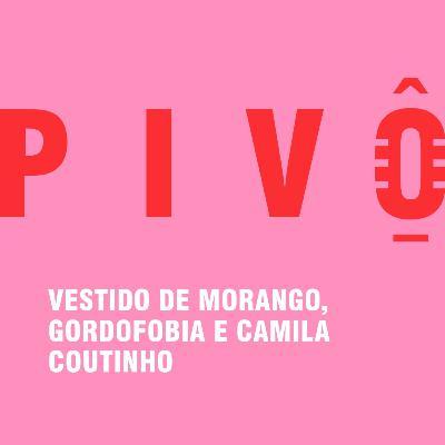 #16 - Vestido de morango, gordofobia e Camila Coutinho