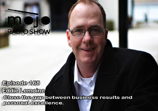 The Mojo Radio Show EP 168: Close the Gap Between Business Results and Personal Excellence - Eddie LeMoine