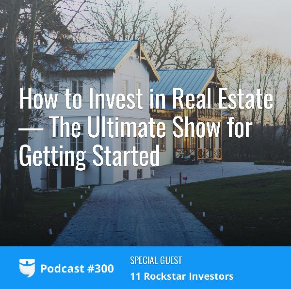 #300: How to Invest in Real Estate—The Ultimate Show for Getting Started with Josh Dorkin, Brandon Turner, and 11 Rockstar Investors