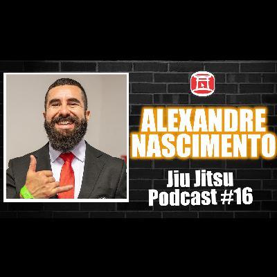 ALEXANDRE NASCIMENTO - Jiu Jitsu Podcast #16