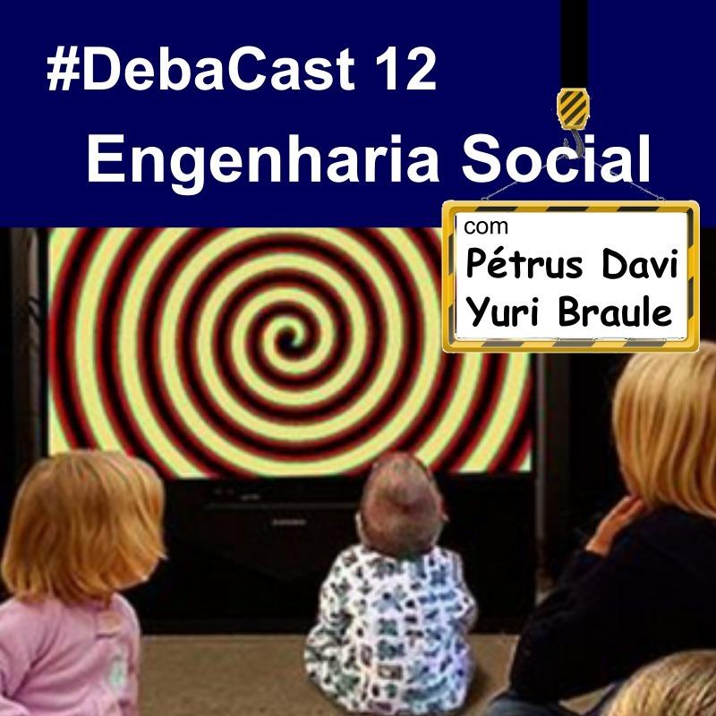 # Debacast 12 - Engenharia Social