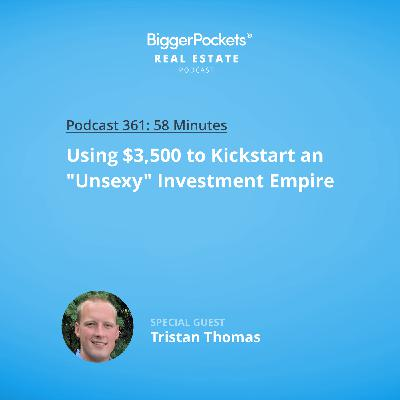 "361: Using $3,500 to Kickstart an ""Unsexy"" Investment Empire with Tristan Thomas"