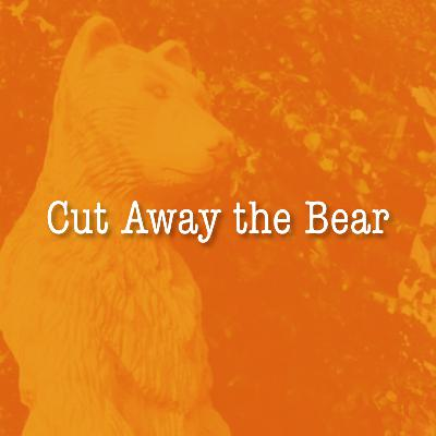 Cut Away the Bear!