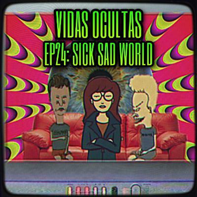 E24: SICK SAD WORLD