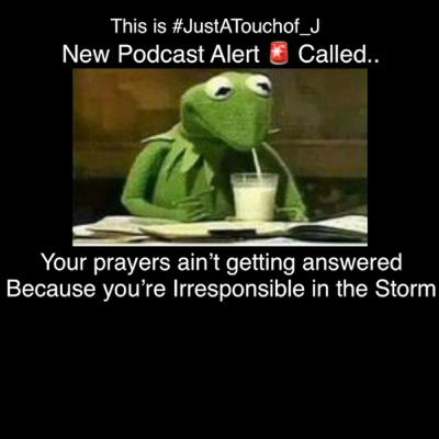 Your prayers ain't getting answered cuz you're Irresponsible in the Storm. 👌🏾 This is #JustATouchof_J