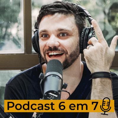 Como criar do zero uma audiência que gere o 6 em 7. | Podcast 6 em 7 #69