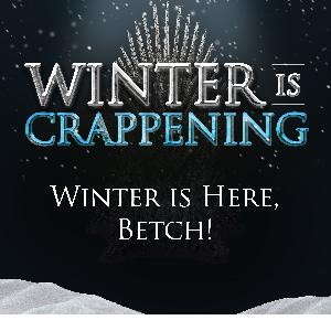 Winter is Crappening: Winter is Here, Betch!
