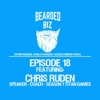 Bearded Biz Show - Ep. 18 - Chris Ruden - Speaker - Entrepreneur - NBC Titan Games Participant