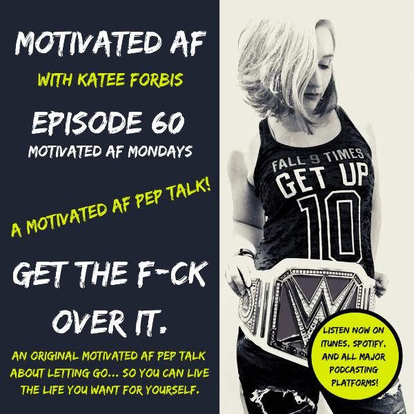 Ep. 60 - MAF Mondays: Get The F*ck Over It. A MAF PEP TALK!