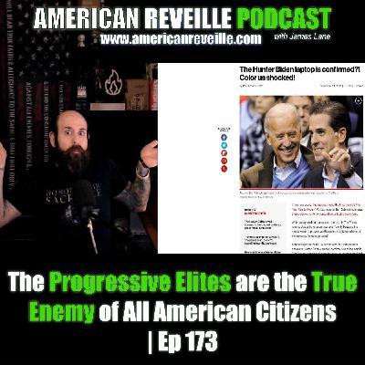 The Progressive Elites are the True Enemy of All American Citizens | Ep 173