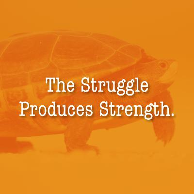 The Struggle Produces Strength.