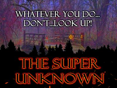 The SUPER UNKNOWN: WHATEVER YOU DO...DON'T...LOOK UP!