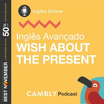 Ep.137 - Wish about the present | Inglês Avançado