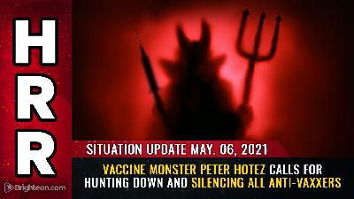 Situation Update, May 6th, 2021 - Vaccine monster Peter Hotez calls for hunting down and silencing all anti-vaxxers