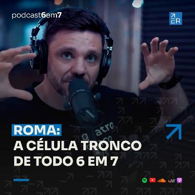 Roma: A célula tronco de todo 6 em 7. | Podcast 6 em 7 #67