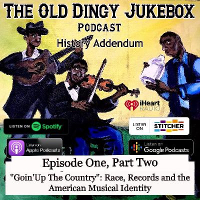 """Episode #21-History Addendum Episode One, PART TWO """"Goin' Up The Country"""" Race, Records and the American Musical Identity"""