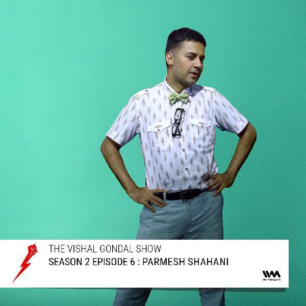 S02 E06: Parmesh Shahani