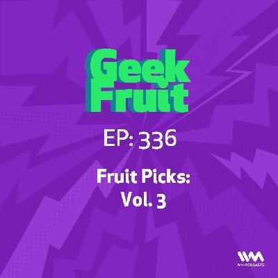 Ep. 336: Fruit Picks: Vol. 3