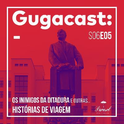 Os Inimigos da Ditadura e outras HISTÓRIAS DE VIAGEM - Gugacast - S06E05