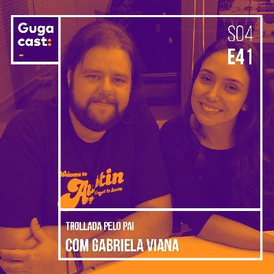Trollada pelo Pai, com Gabriela Viana - Gugacast - S04E41