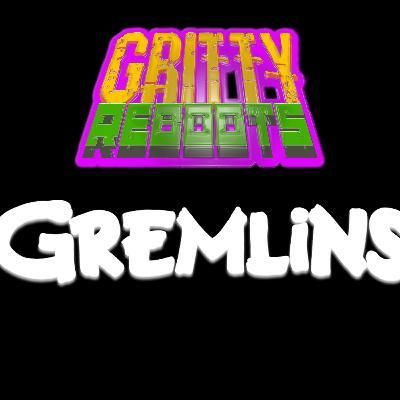 GRITTY REBOOTS: Episode 5 - GREMLINS
