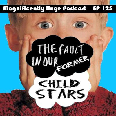 Episode 125 - The Fault In Our Former Child Stars