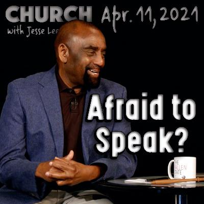 04/11/21 Are You Afraid to Speak Up? (Church)