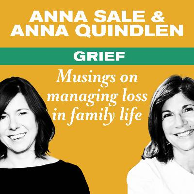 Grief: Musings on managing loss in family life, with Anna Quindlen and Anna Sale