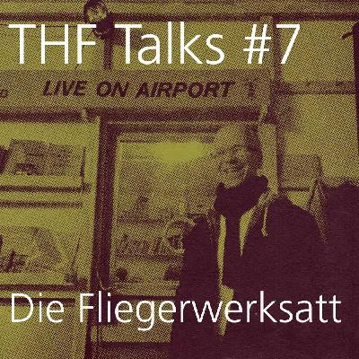 THF Talks #7 Die Fliegerwerkstatt