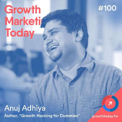 The Definitive Guide To Growth Hacking with Anuj Adhiya, Author of Growth Hacking for Dummies (GMT100)