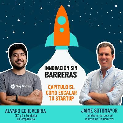 #051. Alvaro Echeverria — Cómo escalar tu startup