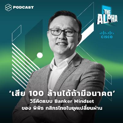 ALP05 'เสีย 100 ล้านได้ถ้ามีอนาคต' วิธีคิดแบบ Banker Mindset ของ พิพิธ กสิกรไทย ในยุคเปลี่ยนผ่าน