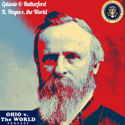 Episode 6: Rutherford B. Hayes v. the World
