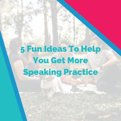 5 Fun Ideas To Help You Get More Speaking Practice in Another Language