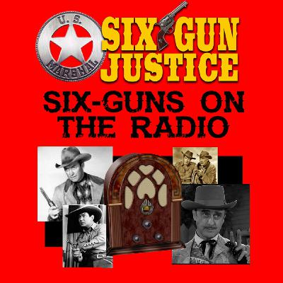 SIX-GUN JUSTICE PODCAST EPISODE 20—SIX-GUNS ON THE RADIO