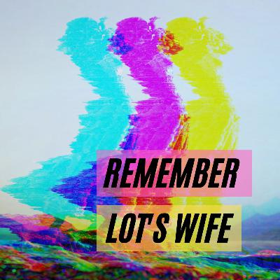 Remember Lot's Wife