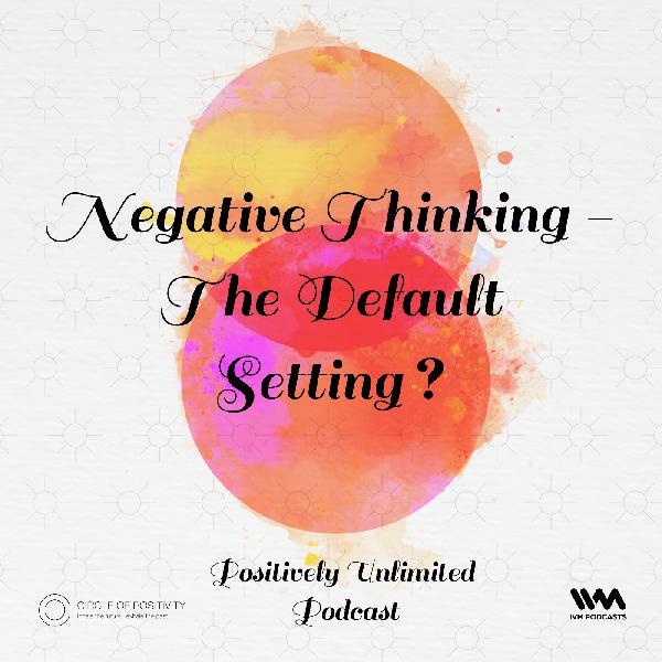 Ep. 41: Negative Thinking - The Default Setting?