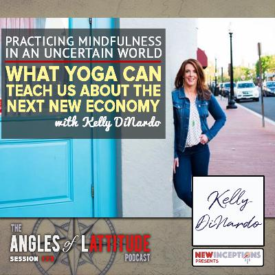 Kelly DiNardo – Practicing Mindfulness in an Uncertain World: What Yoga can Teach Us about the Next New Economy with Kelly DiNardo (AoL 173)