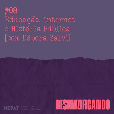 #08 - Educação, internet e História Pública [com Débora Salvi]