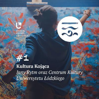 Kultura Kojąca #1: Inny Rytm oraz Centrum Kultury Uniwersytetu Łódzkiego