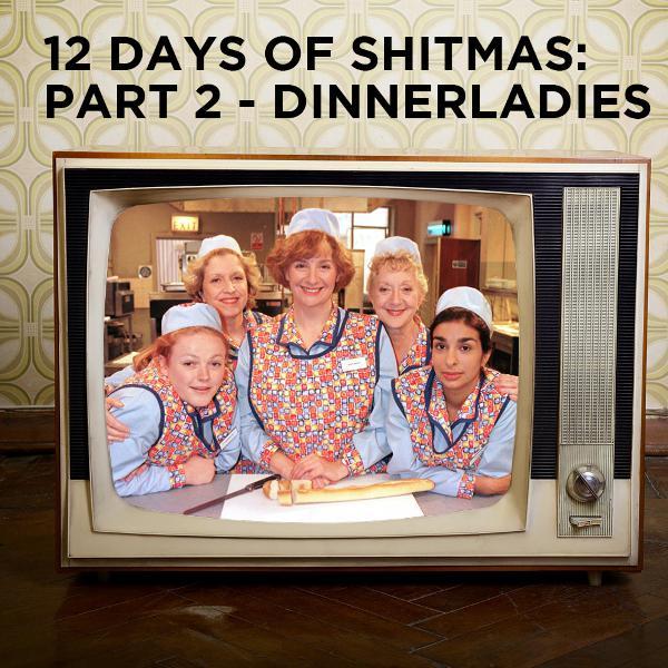 12 Days of Shitmas: Part 2 - Dinnerladies