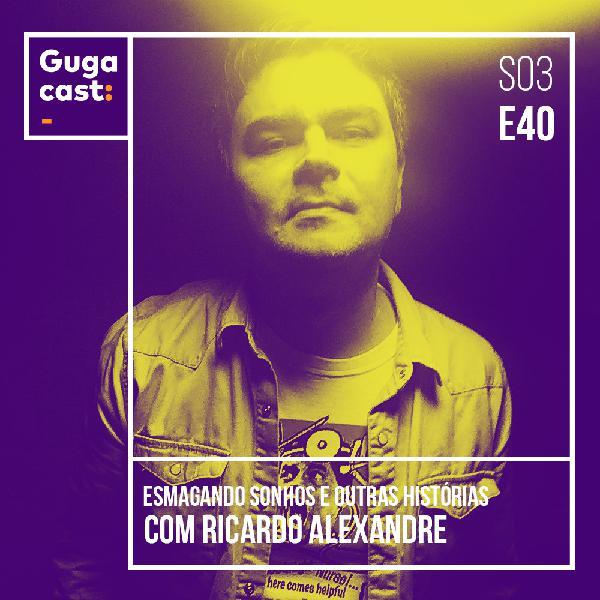 Esmagando Sonhos e outras histórias com RICARDO ALEXANDRE - Gugacast - S03E40