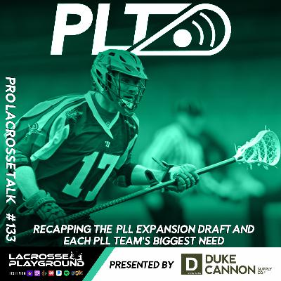 Recapping the PLL Expansion Draft and Each PLL Team's Biggest Need (Pro Lacrosse Talk Podcast #133)